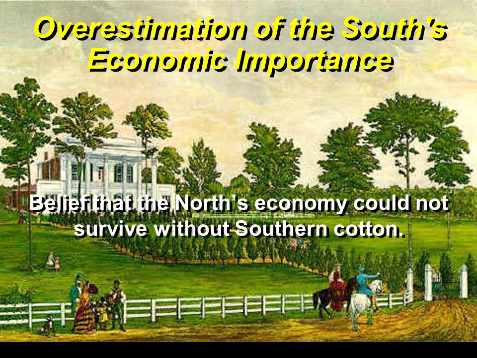 Overestimation of the South s Economic Importance Belief that the North's economy could not survive without Southern cotton.