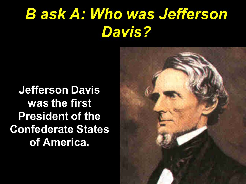 B ask A: Who was Jefferson Davis? Jefferson Davis was the first President of the Confederate States of America.
