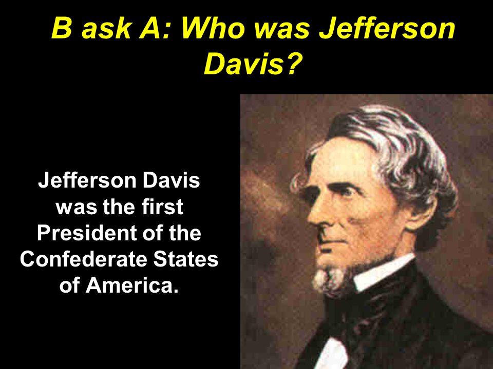 B ask A: Who was Jefferson Davis.