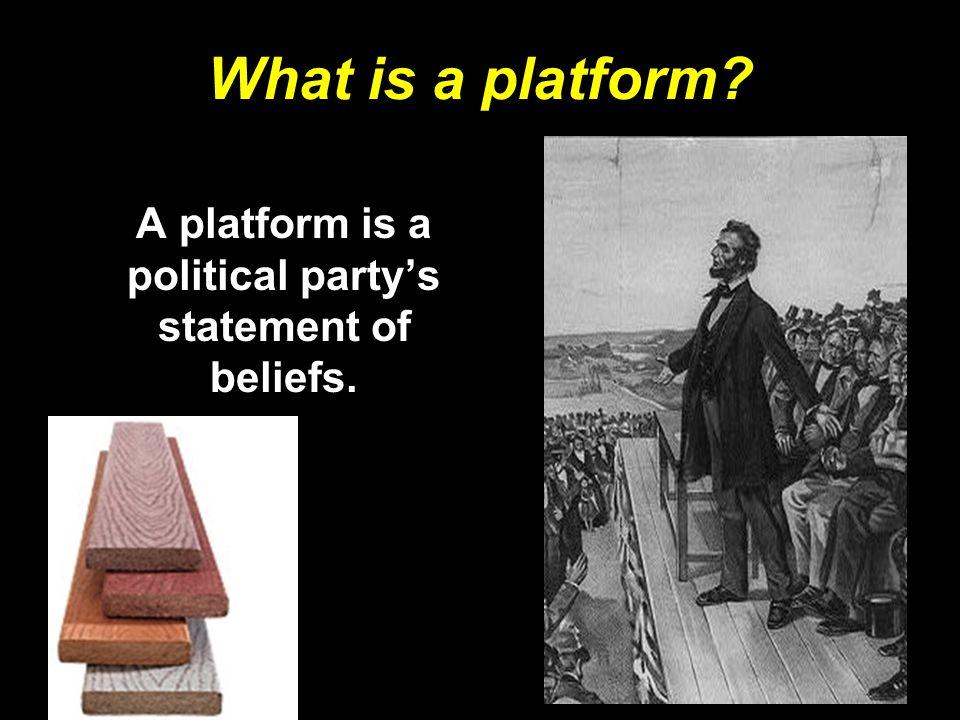 What is a platform? A platform is a political party's statement of beliefs.