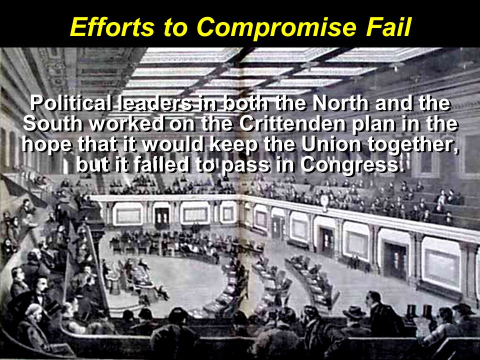 Efforts to Compromise Fail Political leaders in both the North and the South worked on the Crittenden plan in the hope that it would keep the Union to