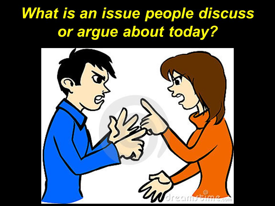 What is an issue people discuss or argue about today