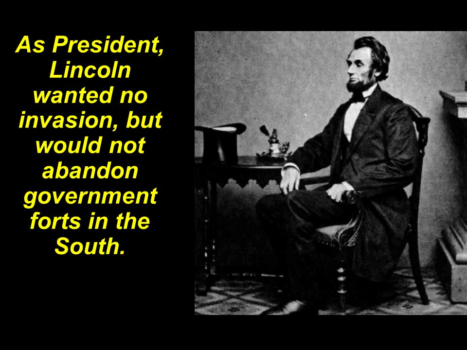As President, Lincoln wanted no invasion, but would not abandon government forts in the South.