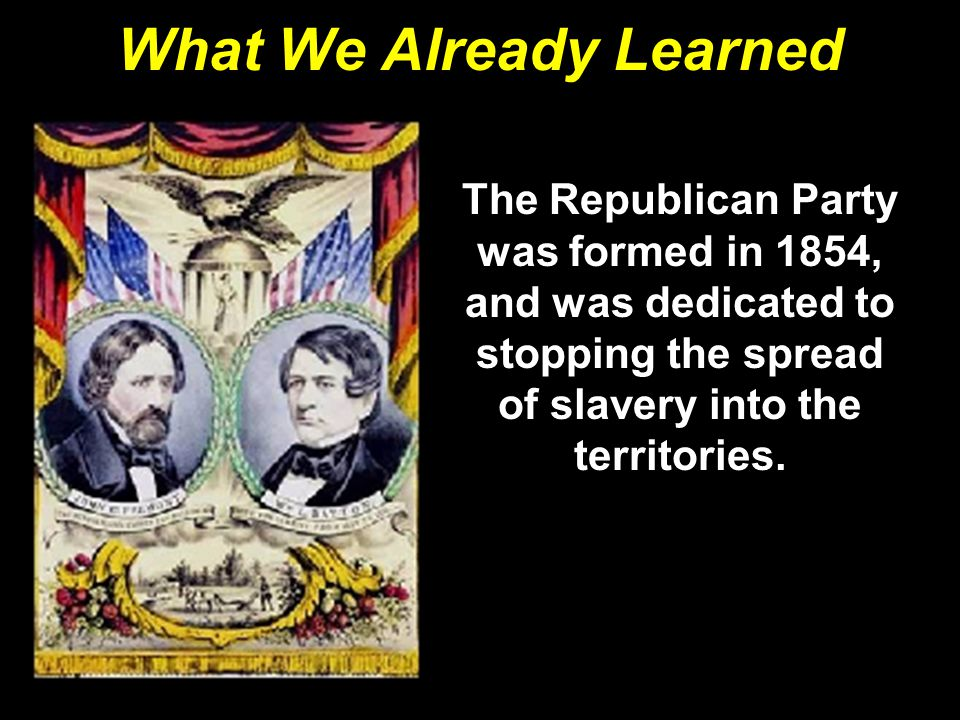 What We Already Learned The Republican Party was formed in 1854, and was dedicated to stopping the spread of slavery into the territories.