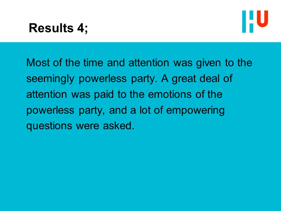 Results 4; Most of the time and attention was given to the seemingly powerless party. A great deal of attention was paid to the emotions of the powerl