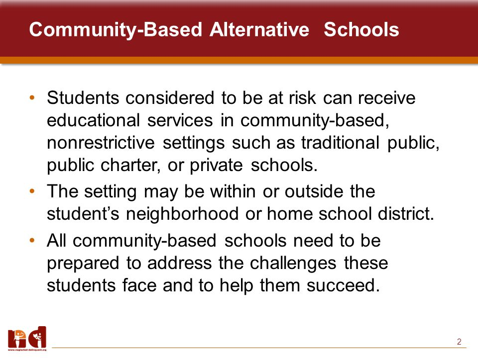 2 Students considered to be at risk can receive educational services in community-based, nonrestrictive settings such as traditional public, public charter, or private schools.