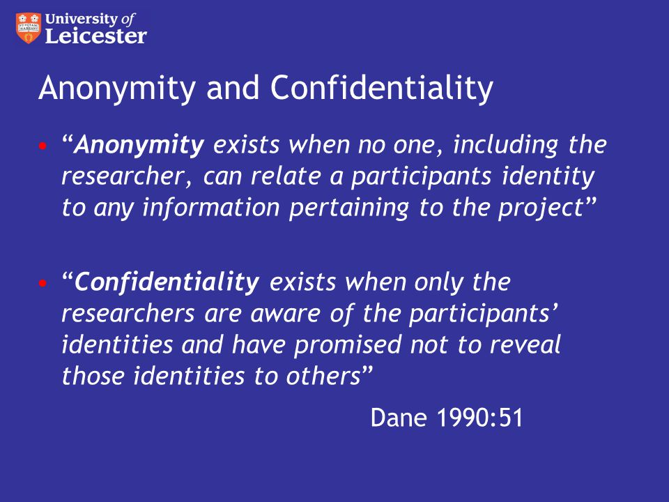 Anonymity and Confidentiality Anonymity exists when no one, including the researcher, can relate a participants identity to any information pertaining to the project Confidentiality exists when only the researchers are aware of the participants' identities and have promised not to reveal those identities to others Dane 1990:51