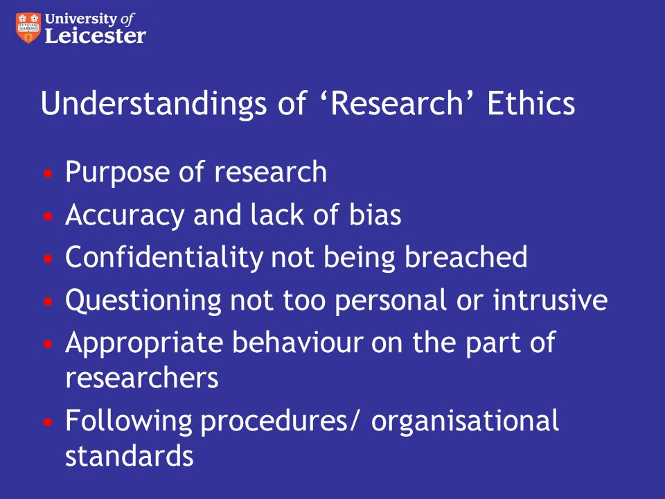 Understandings of 'Research' Ethics Purpose of research Accuracy and lack of bias Confidentiality not being breached Questioning not too personal or intrusive Appropriate behaviour on the part of researchers Following procedures/ organisational standards