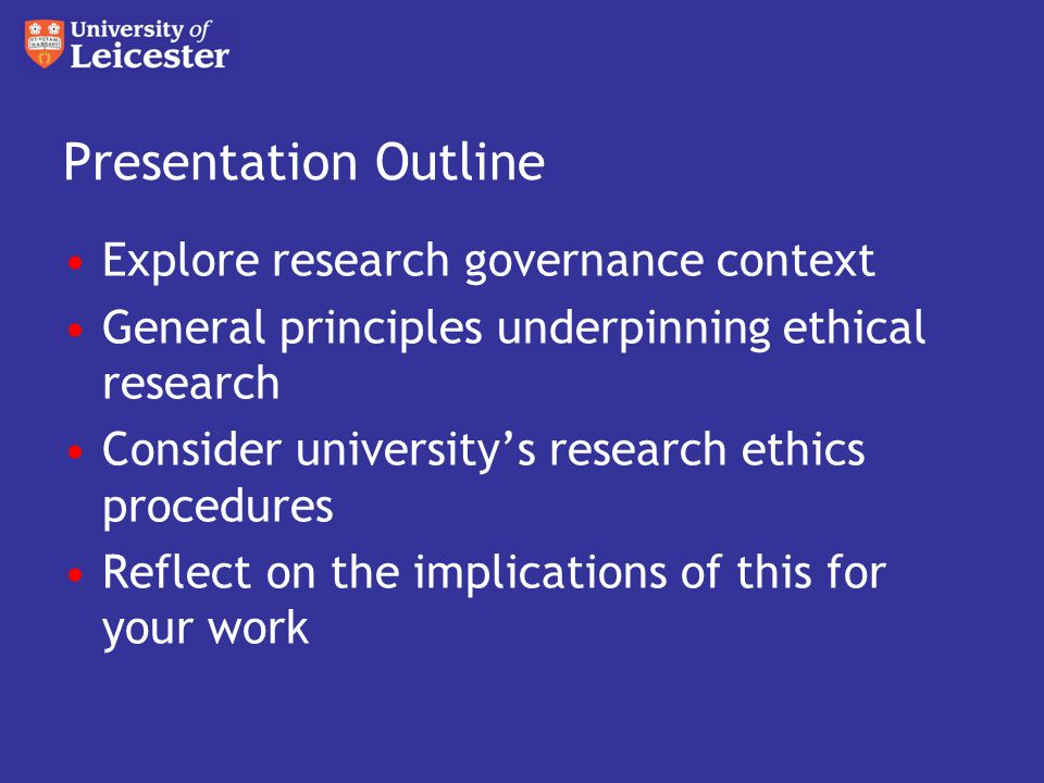 Presentation Outline Explore research governance context General principles underpinning ethical research Consider university's research ethics procedures Reflect on the implications of this for your work
