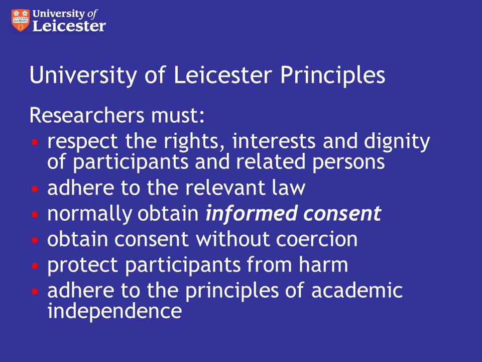 University of Leicester Principles Researchers must: respect confidentiality and anonymity obtain approval from the relevant ethics committee design and conduct research to ensure integrity and quality