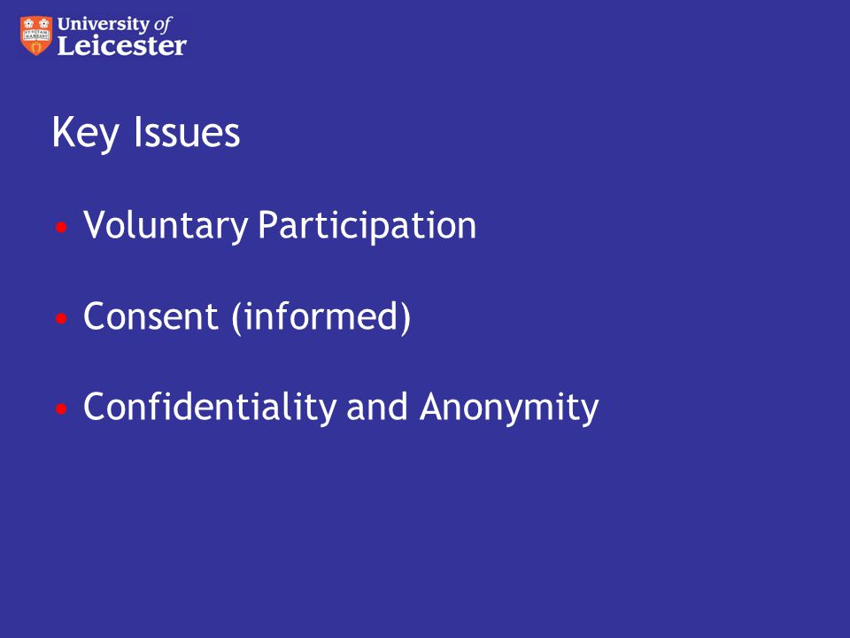 Key Issues Voluntary Participation Consent (informed) Confidentiality and Anonymity