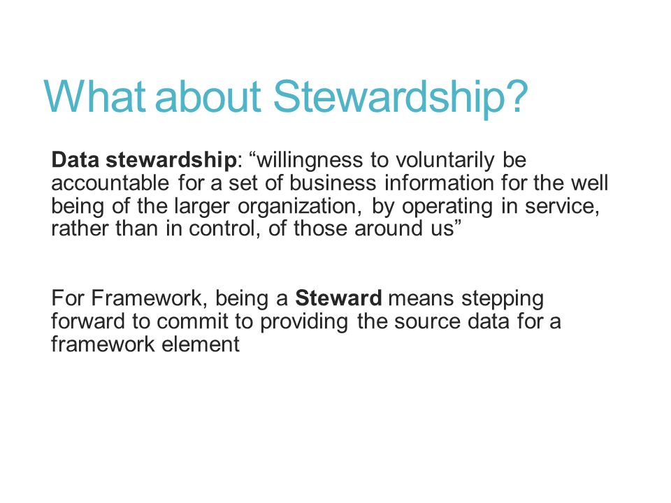 "What about Stewardship? Data stewardship: ""willingness to voluntarily be accountable for a set of business information for the well being of the large"