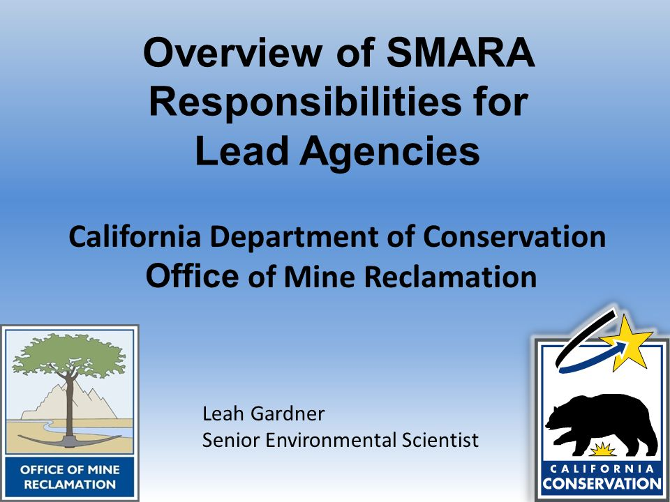 Overview of SMARA Responsibilities for Lead Agencies California Department of Conservation Office of Mine Reclamation Leah Gardner Senior Environmental Scientist