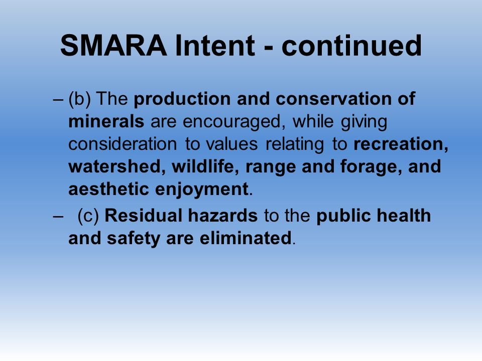 SMARA Intent - continued –(b) The production and conservation of minerals are encouraged, while giving consideration to values relating to recreation, watershed, wildlife, range and forage, and aesthetic enjoyment.