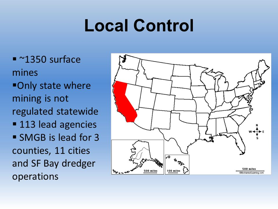 Local Control  ~1350 surface mines  Only state where mining is not regulated statewide  113 lead agencies  SMGB is lead for 3 counties, 11 cities and SF Bay dredger operations
