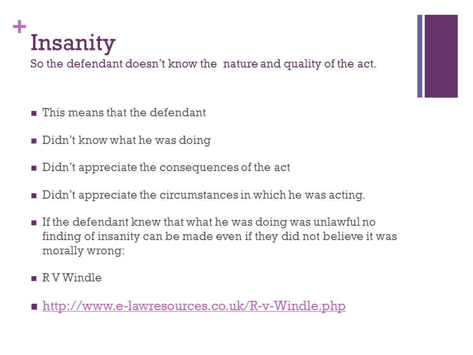 + Insanity So the defendant doesn't know the nature and quality of the act.