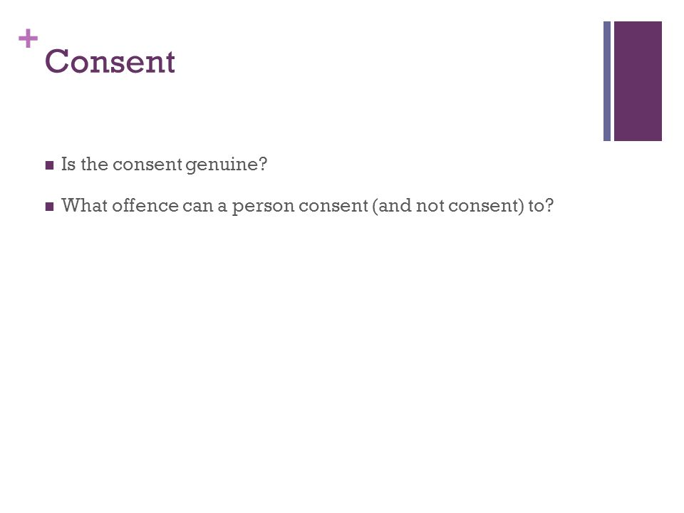 + Genuine Consent In giving consent a person must be deemed 'Gillick' competent, that is they must have an understanding of what they are consenting to.