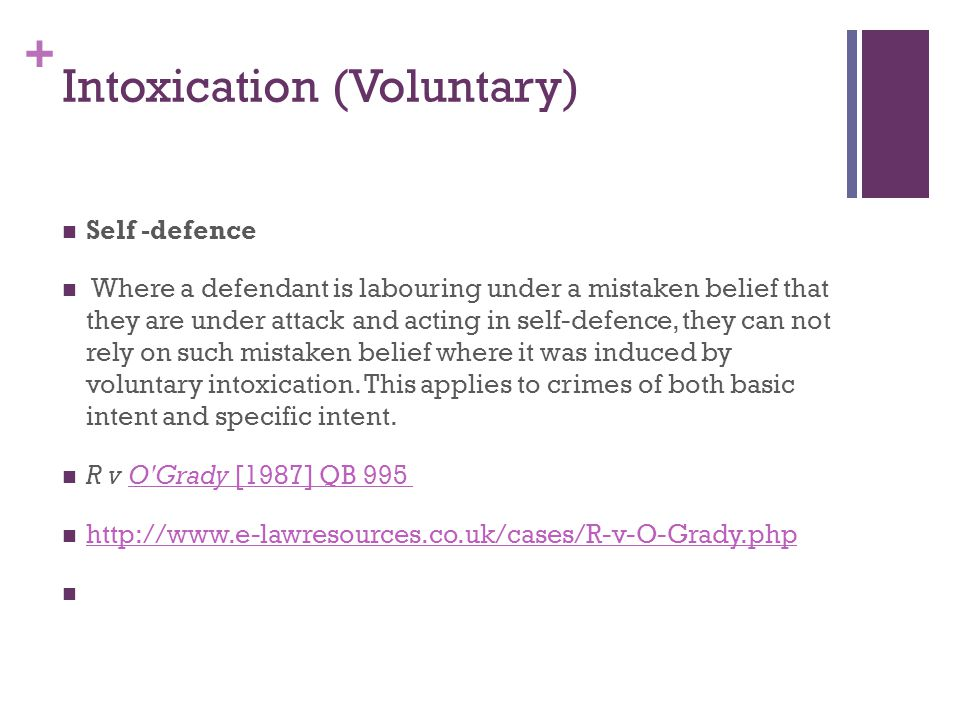+ Intoxication (Voluntary) Self -defence Where a defendant is labouring under a mistaken belief that they are under attack and acting in self-defence, they can not rely on such mistaken belief where it was induced by voluntary intoxication.