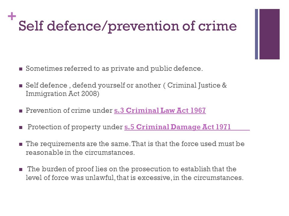 + Self defence/prevention of crime Sometimes referred to as private and public defence.