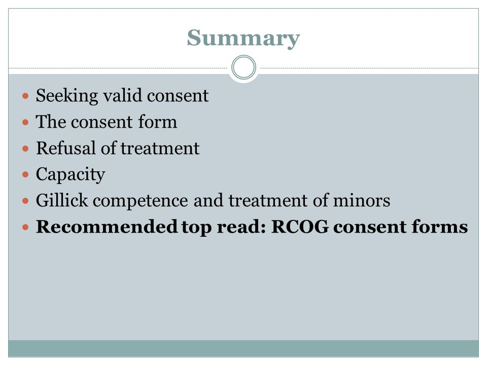 Summary Seeking valid consent The consent form Refusal of treatment Capacity Gillick competence and treatment of minors Recommended top read: RCOG con