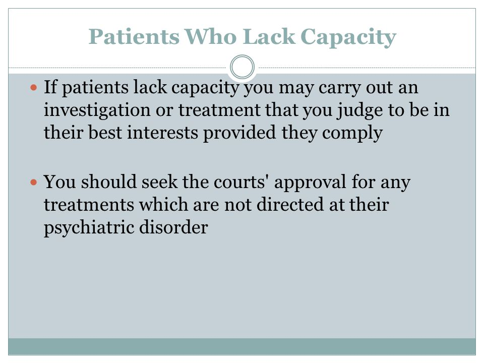 Patients Who Lack Capacity If patients lack capacity you may carry out an investigation or treatment that you judge to be in their best interests prov