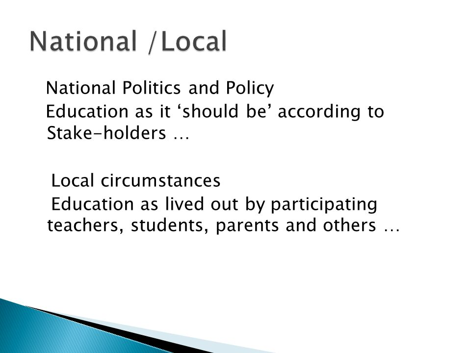 National Politics and Policy Education as it 'should be' according to Stake-holders … Local circumstances Education as lived out by participating teachers, students, parents and others …