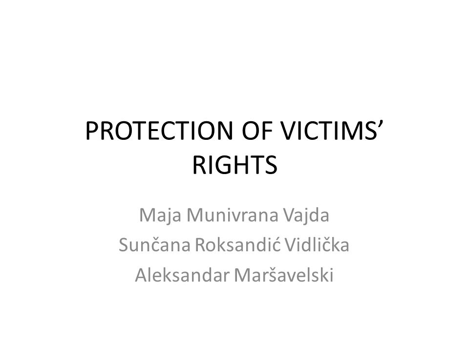PROTECTION OF VICTIMS' RIGHTS Maja Munivrana Vajda Sunčana Roksandić Vidlička Aleksandar Maršavelski