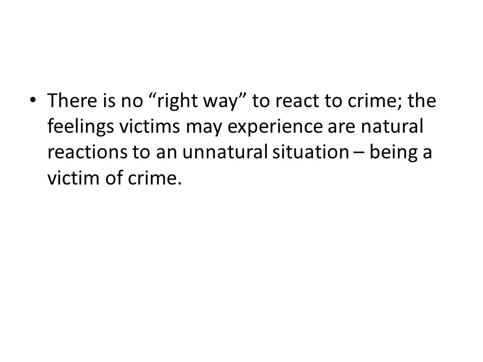 There is no right way to react to crime; the feelings victims may experience are natural reactions to an unnatural situation – being a victim of crime.