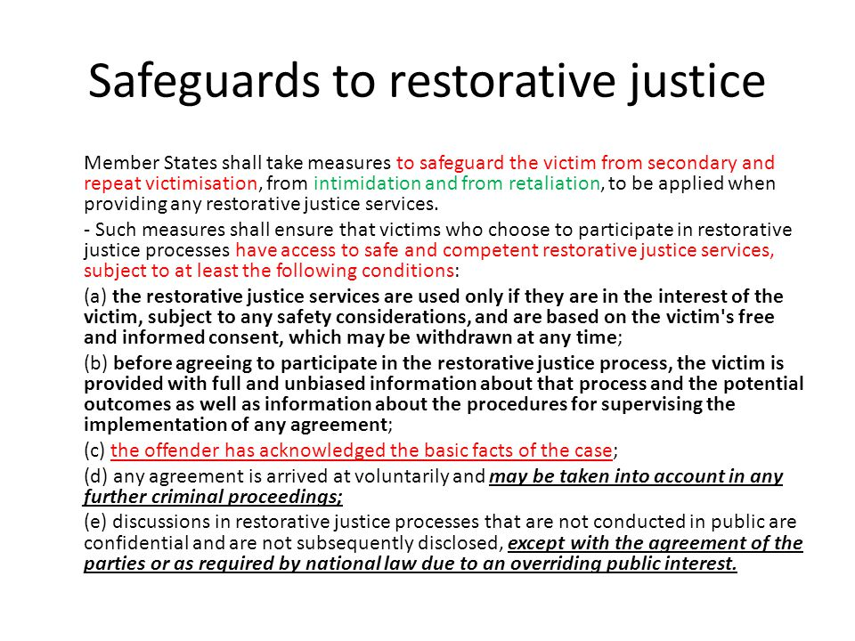 Safeguards to restorative justice Member States shall take measures to safeguard the victim from secondary and repeat victimisation, from intimidation and from retaliation, to be applied when providing any restorative justice services.
