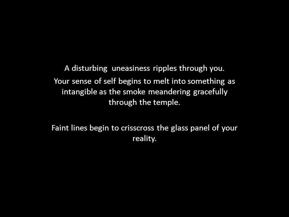A disturbing uneasiness ripples through you.