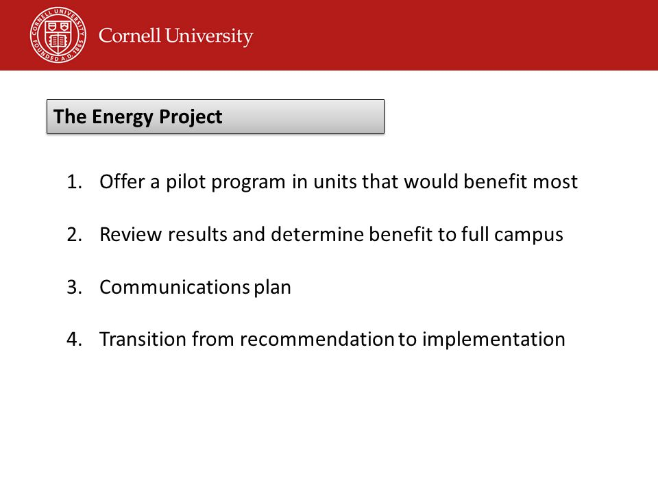 1.Offer a pilot program in units that would benefit most 2.Review results and determine benefit to full campus 3.Communications plan 4.Transition from recommendation to implementation The Energy Project