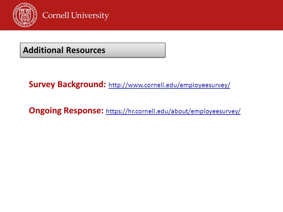 Survey Background: http://www.cornell.edu/employeesurvey/ http://www.cornell.edu/employeesurvey/ Ongoing Response: https://hr.cornell.edu/about/employeesurvey/ https://hr.cornell.edu/about/employeesurvey/ Additional Resources