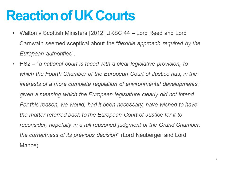 7 Reaction of UK Courts Walton v Scottish Ministers [2012] UKSC 44 – Lord Reed and Lord Carnwath seemed sceptical about the flexible approach required by the European authorities .