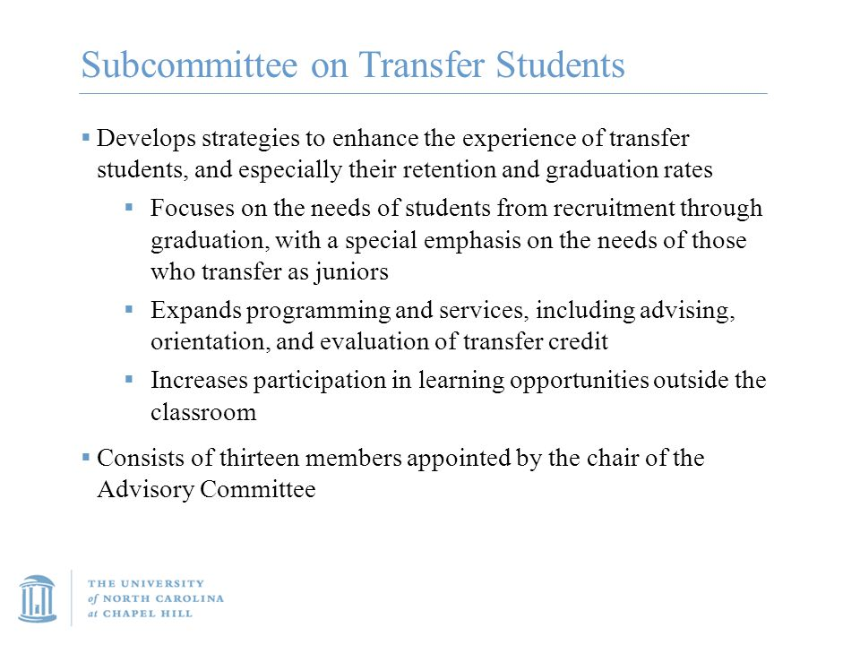 Subcommittee on Transfer Students  Develops strategies to enhance the experience of transfer students, and especially their retention and graduation rates  Focuses on the needs of students from recruitment through graduation, with a special emphasis on the needs of those who transfer as juniors  Expands programming and services, including advising, orientation, and evaluation of transfer credit  Increases participation in learning opportunities outside the classroom  Consists of thirteen members appointed by the chair of the Advisory Committee