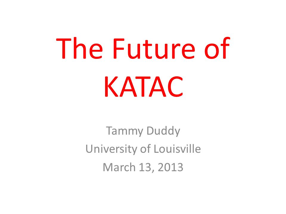 The Future of KATAC Tammy Duddy University of Louisville March 13, 2013