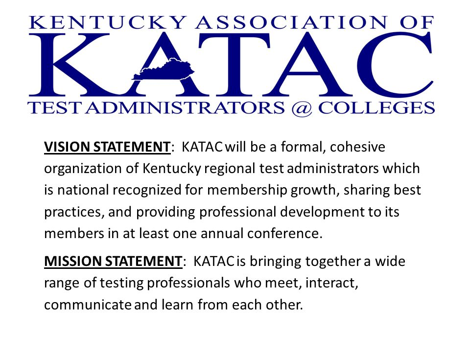 VISION STATEMENT: KATAC will be a formal, cohesive organization of Kentucky regional test administrators which is national recognized for membership growth, sharing best practices, and providing professional development to its members in at least one annual conference.