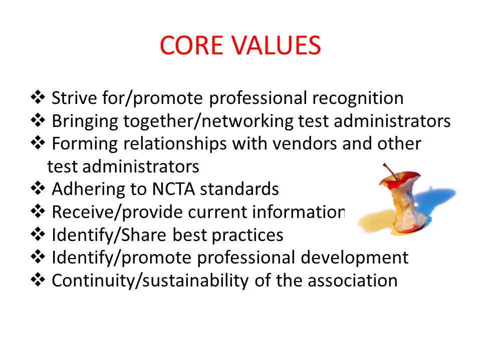 CORE VALUES  Strive for/promote professional recognition  Bringing together/networking test administrators  Forming relationships with vendors and other test administrators  Adhering to NCTA standards  Receive/provide current information  Identify/Share best practices  Identify/promote professional development  Continuity/sustainability of the association