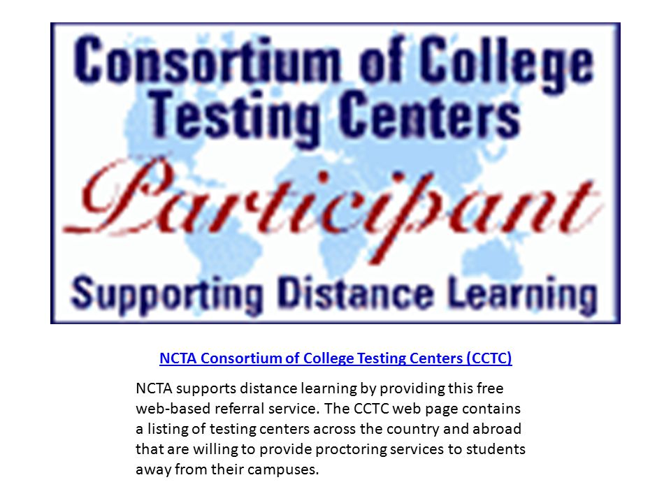 NCTA Consortium of College Testing Centers (CCTC) NCTA supports distance learning by providing this free web-based referral service.