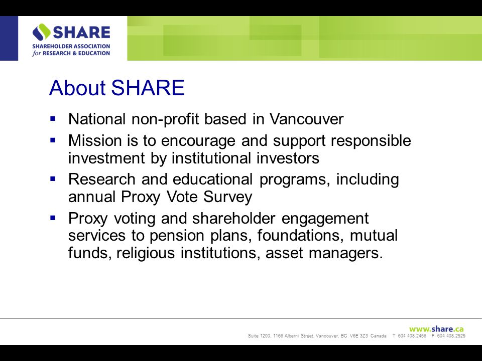 Suite 1200, 1166 Alberni Street, Vancouver, BC V6E 3Z3 Canada T 604 408.2456 F 604 408.2525 About SHARE  National non-profit based in Vancouver  Mission is to encourage and support responsible investment by institutional investors  Research and educational programs, including annual Proxy Vote Survey  Proxy voting and shareholder engagement services to pension plans, foundations, mutual funds, religious institutions, asset managers.