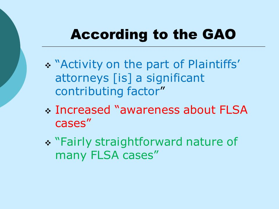 According to the GAO  Activity on the part of Plaintiffs' attorneys [is] a significant contributing factor  Increased awareness about FLSA cases  Fairly straightforward nature of many FLSA cases