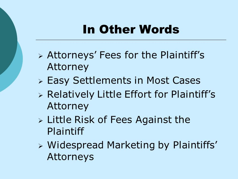 In Other Words  Attorneys' Fees for the Plaintiff's Attorney  Easy Settlements in Most Cases  Relatively Little Effort for Plaintiff's Attorney  Little Risk of Fees Against the Plaintiff  Widespread Marketing by Plaintiffs' Attorneys