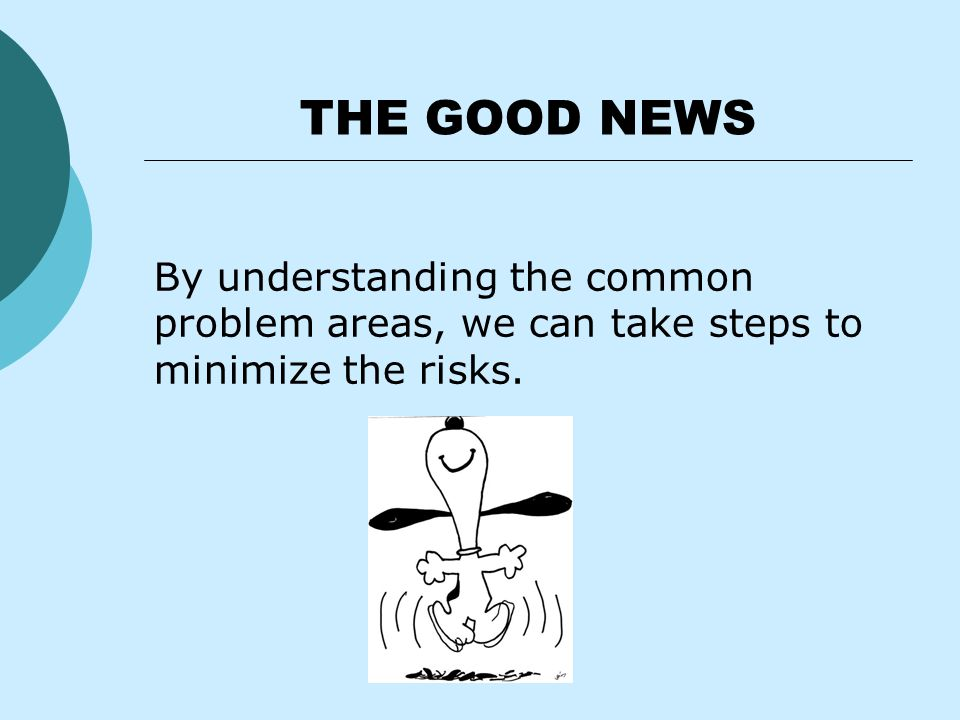 THE GOOD NEWS By understanding the common problem areas, we can take steps to minimize the risks.