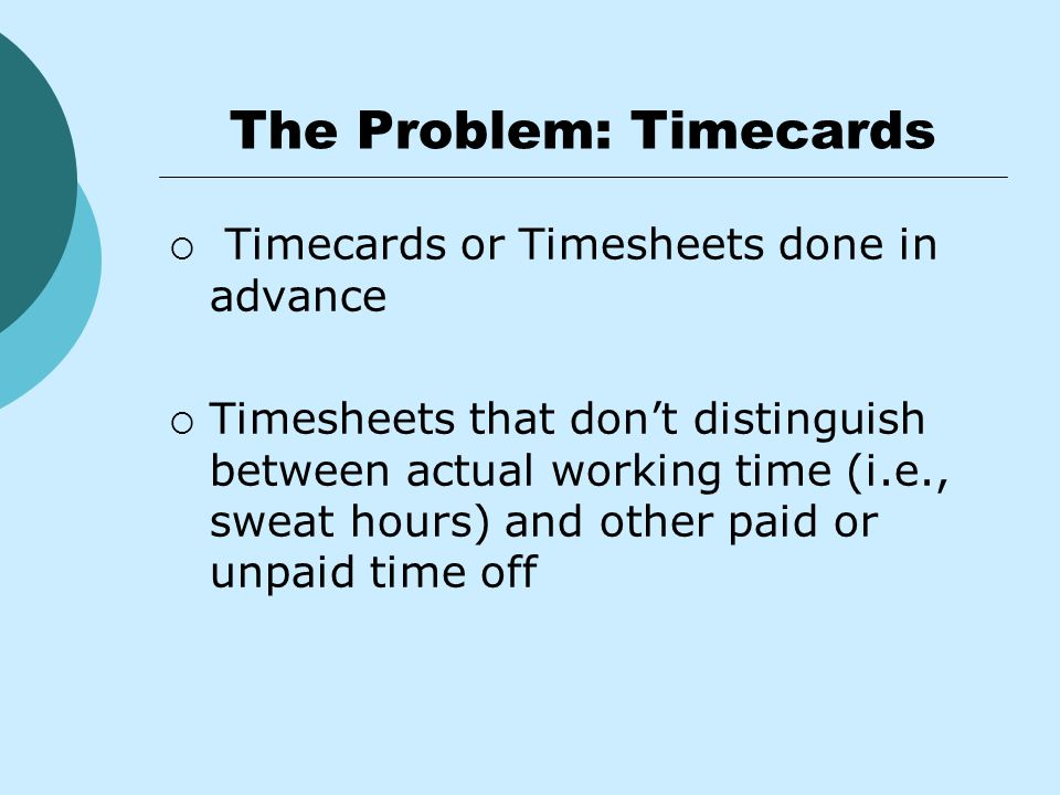 The Problem: Timecards  Timecards or Timesheets done in advance  Timesheets that don't distinguish between actual working time (i.e., sweat hours) and other paid or unpaid time off
