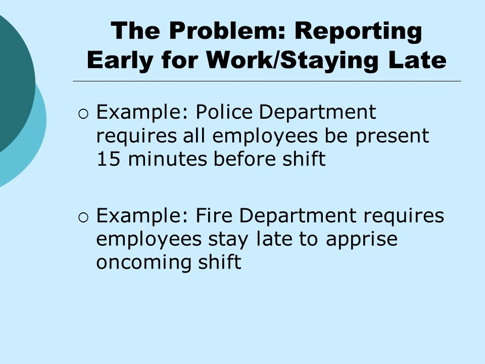 The Problem: Reporting Early for Work/Staying Late  Example: Police Department requires all employees be present 15 minutes before shift  Example: Fire Department requires employees stay late to apprise oncoming shift
