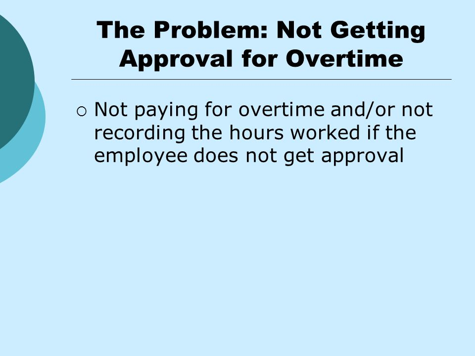 The Problem: Not Getting Approval for Overtime  Not paying for overtime and/or not recording the hours worked if the employee does not get approval
