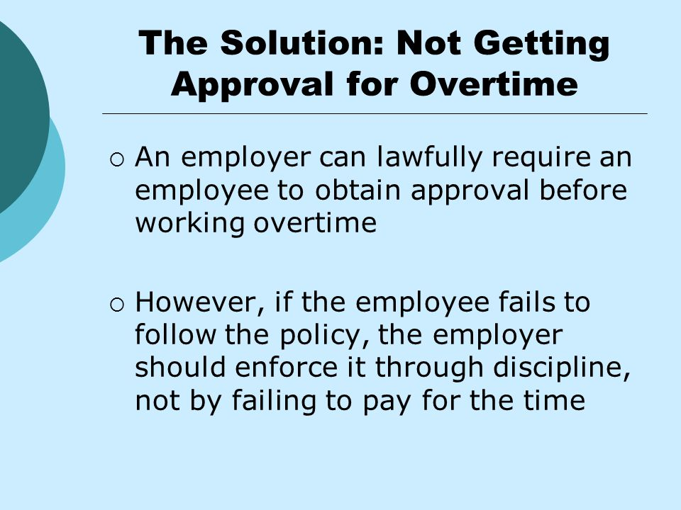 The Solution: Not Getting Approval for Overtime  An employer can lawfully require an employee to obtain approval before working overtime  However, if the employee fails to follow the policy, the employer should enforce it through discipline, not by failing to pay for the time