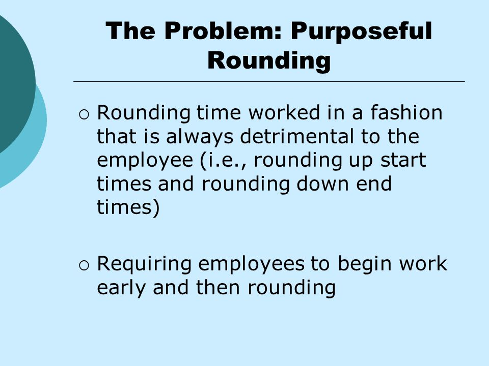 The Problem: Purposeful Rounding  Rounding time worked in a fashion that is always detrimental to the employee (i.e., rounding up start times and rounding down end times)  Requiring employees to begin work early and then rounding