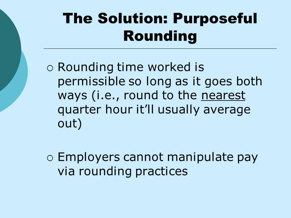 The Solution: Purposeful Rounding  Rounding time worked is permissible so long as it goes both ways (i.e., round to the nearest quarter hour it'll usually average out)  Employers cannot manipulate pay via rounding practices