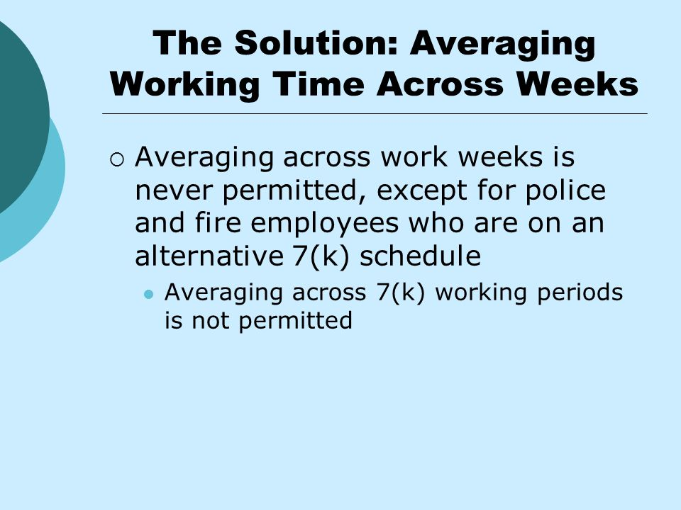 The Solution: Averaging Working Time Across Weeks  Averaging across work weeks is never permitted, except for police and fire employees who are on an alternative 7(k) schedule Averaging across 7(k) working periods is not permitted