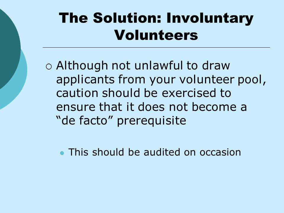 The Solution: Involuntary Volunteers  Although not unlawful to draw applicants from your volunteer pool, caution should be exercised to ensure that it does not become a de facto prerequisite This should be audited on occasion